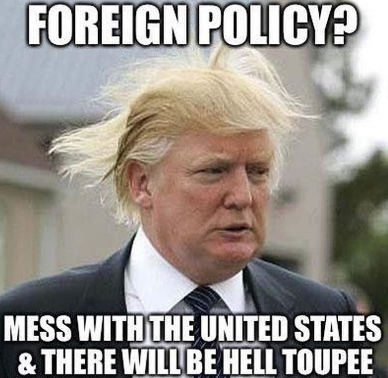 Foreign Policy: Mess with the United States and there will be hell toupee from https://humoropedia.com/funny-donald-trump-jokes/