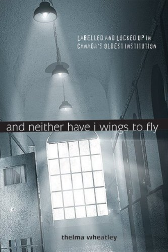 And Neither Have I Wings to Fly: Labelled and Locked Up in Canada's Oldest Institution by Thelma Wheatley