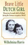 Brave Little Dutch Girl: Memories of a Small Child in Holland During the German Occupation 1940-45