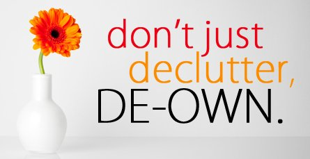 Don't just declutter, deown Google image from http://www.becomingminimalist.com/wp-content/uploads/2012/01/dont-just-declutter-deown.png