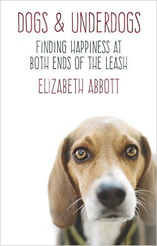 Dogs and Underdogs: Finding Happiness at Both Ends of the Leash by Elizabeth Abbott