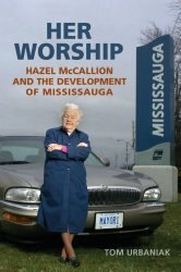 Her Worship: Hazel McCallion and the Development of Mississauga by Tom Urbaniak