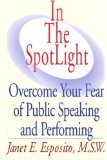 In The SpotLight, Overcome Your Fear of Public Speaking and Performing by Janet E Esposito