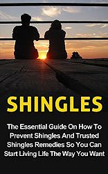 Shingles: The Essential Guide on How to Prevent Shingles and Trusted Shingles Remedies So You Can Start Living Life the Way You Want Now (Shingles Treatment, Shingles Prevention, Shingles Remedies)