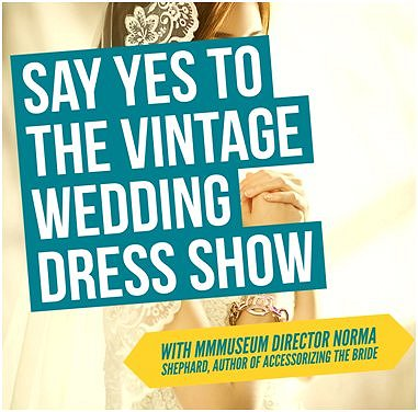 Say Yes to the Vintage Wedding Dress Show with MMMuseum Director Norma Shephard image from G Miksa email 31Jan17